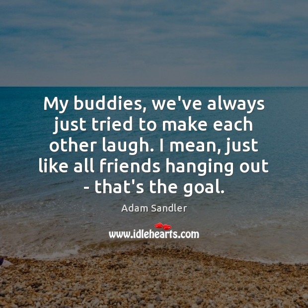 My buddies, we've always just tried to make each other laugh. I Adam Sandler Picture Quote