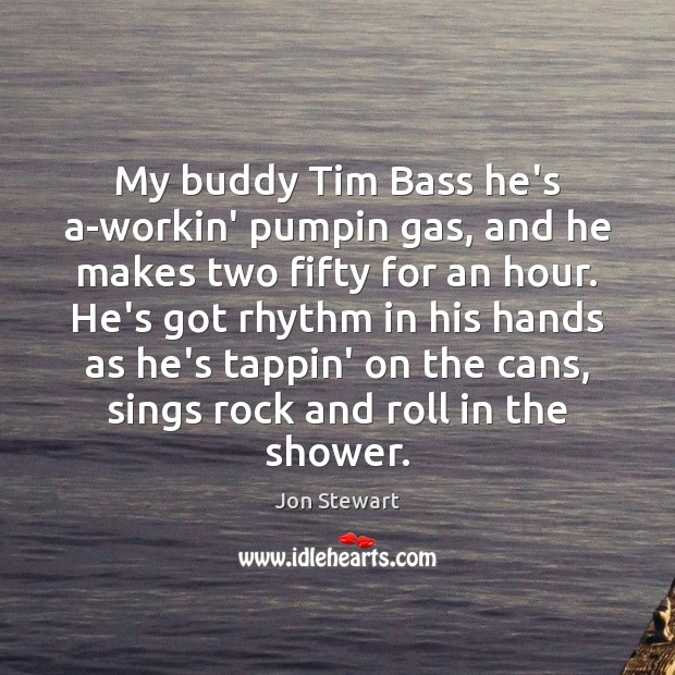 My buddy Tim Bass he's a-workin' pumpin gas, and he makes two Jon Stewart Picture Quote