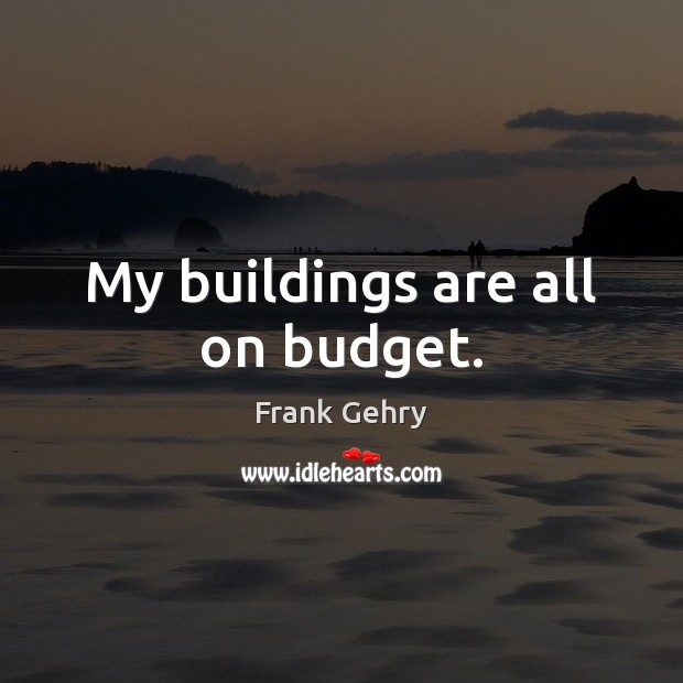 My buildings are all on budget. Frank Gehry Picture Quote
