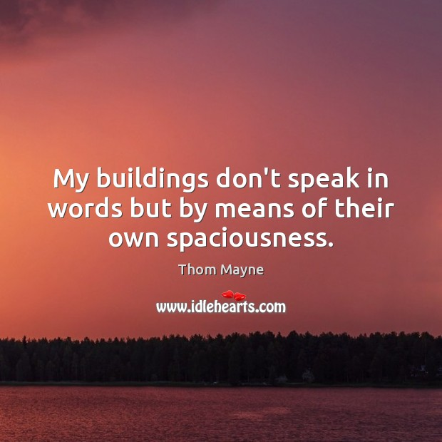 My buildings don't speak in words but by means of their own spaciousness. Thom Mayne Picture Quote