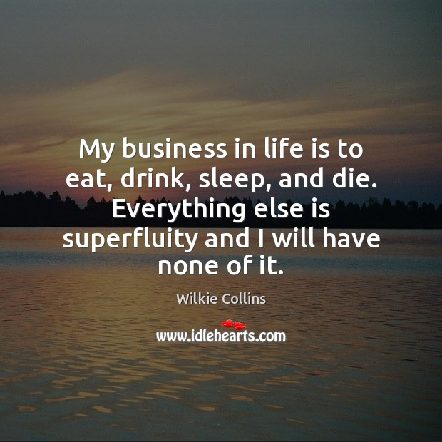 My business in life is to eat, drink, sleep, and die. Everything Wilkie Collins Picture Quote