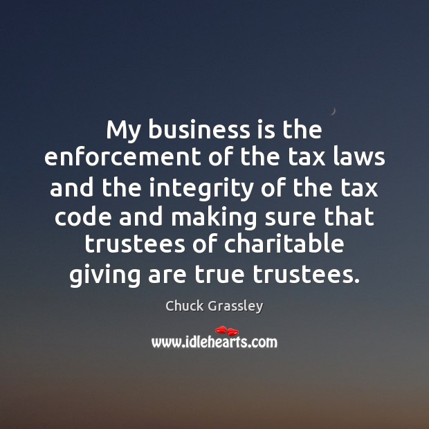 My business is the enforcement of the tax laws and the integrity Chuck Grassley Picture Quote