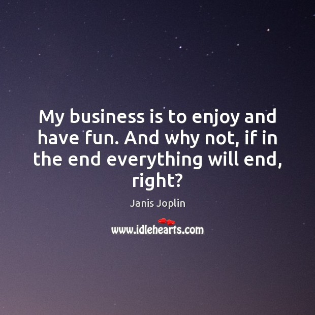 My business is to enjoy and have fun. And why not, if Janis Joplin Picture Quote