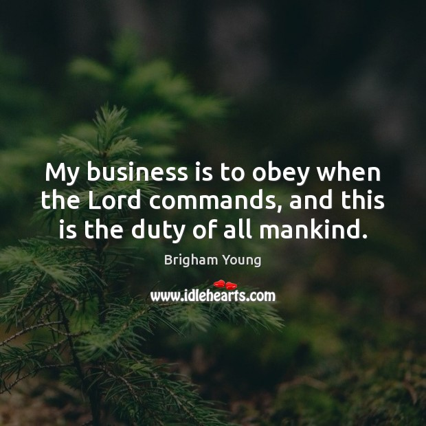 My business is to obey when the Lord commands, and this is the duty of all mankind. Image