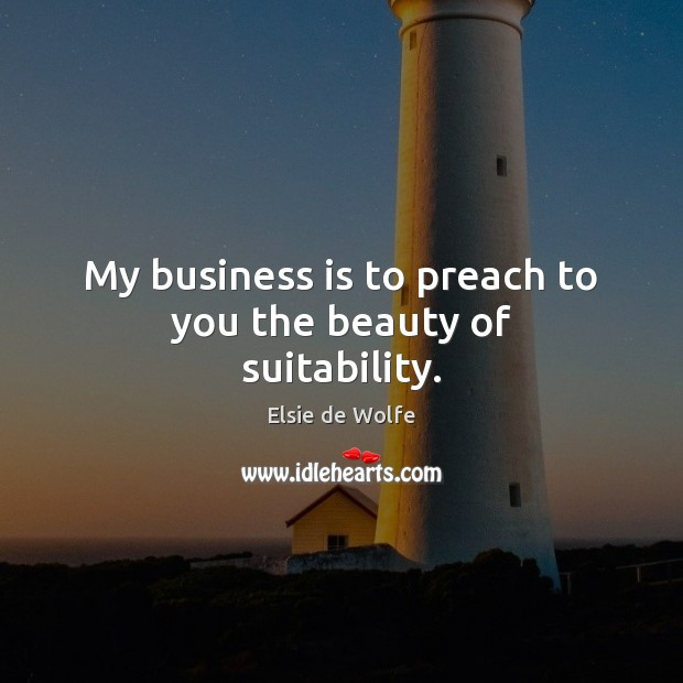 My business is to preach to you the beauty of suitability. Elsie de Wolfe Picture Quote