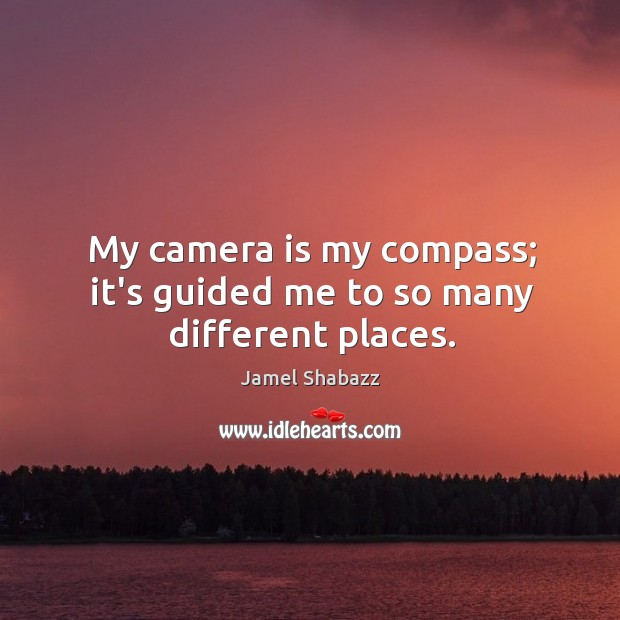 My camera is my compass; it's guided me to so many different places. Image