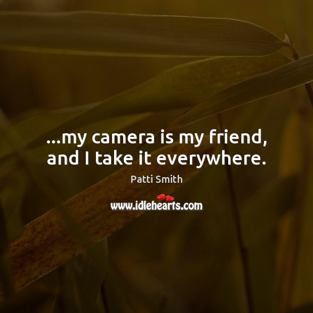 …my camera is my friend, and I take it everywhere. Patti Smith Picture Quote