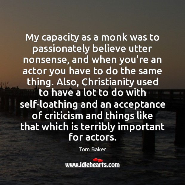 My capacity as a monk was to passionately believe utter nonsense, and Tom Baker Picture Quote
