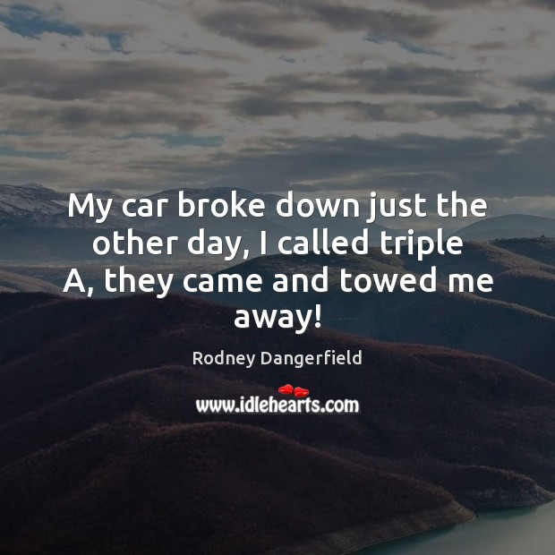 My car broke down just the other day, I called triple A, they came and towed me away! Image