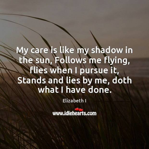 My care is like my shadow in the sun, Follows me flying, Elizabeth I Picture Quote