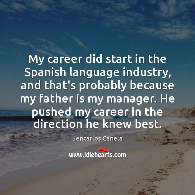 My career did start in the Spanish language industry, and that's probably Father Quotes Image