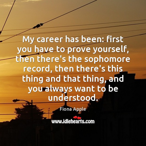 My career has been: first you have to prove yourself, then there's Fiona Apple Picture Quote
