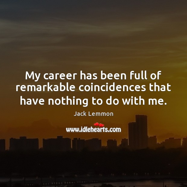 My career has been full of remarkable coincidences that have nothing to do with me. Image