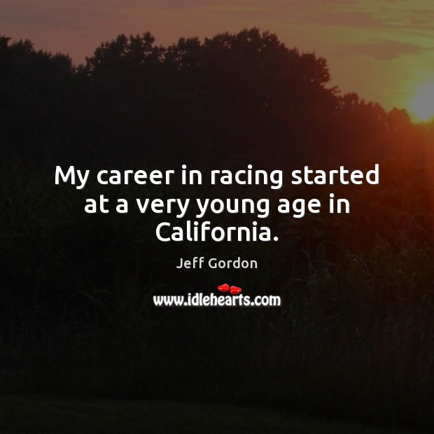 My career in racing started at a very young age in California. Jeff Gordon Picture Quote