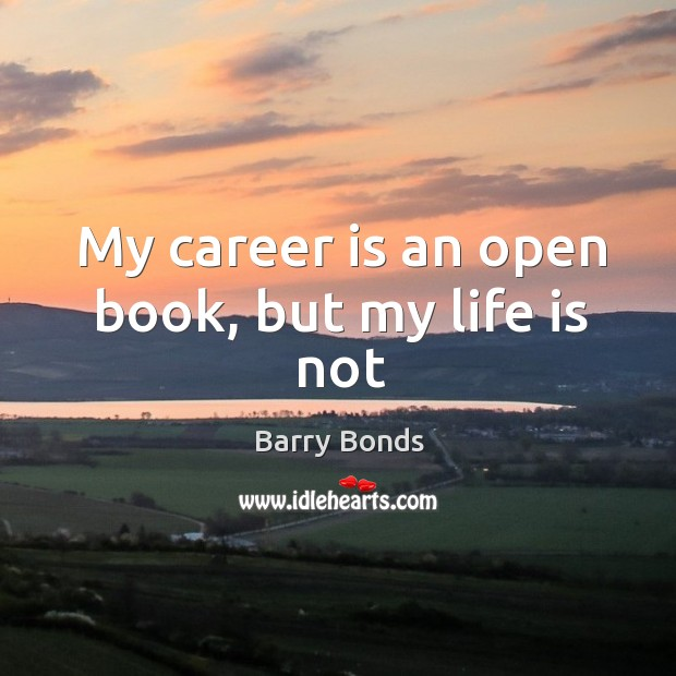 My career is an open book, but my life is not Barry Bonds Picture Quote