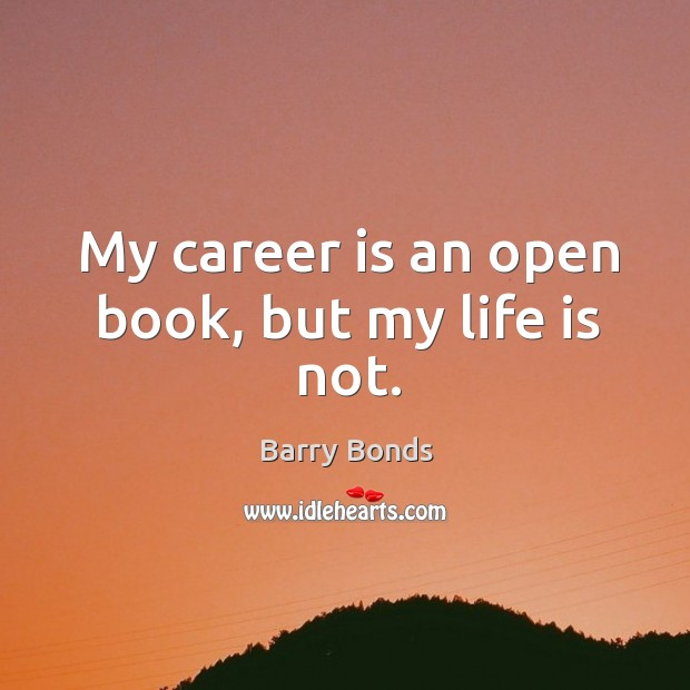 My career is an open book, but my life is not. Barry Bonds Picture Quote