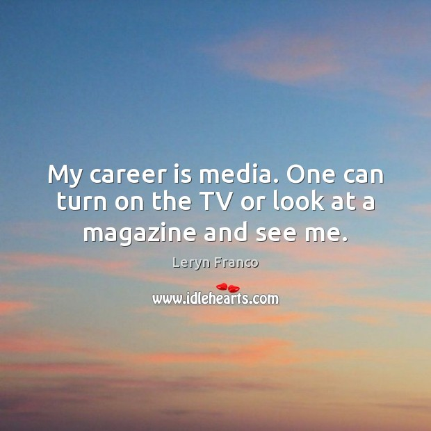 My career is media. One can turn on the TV or look at a magazine and see me. Image