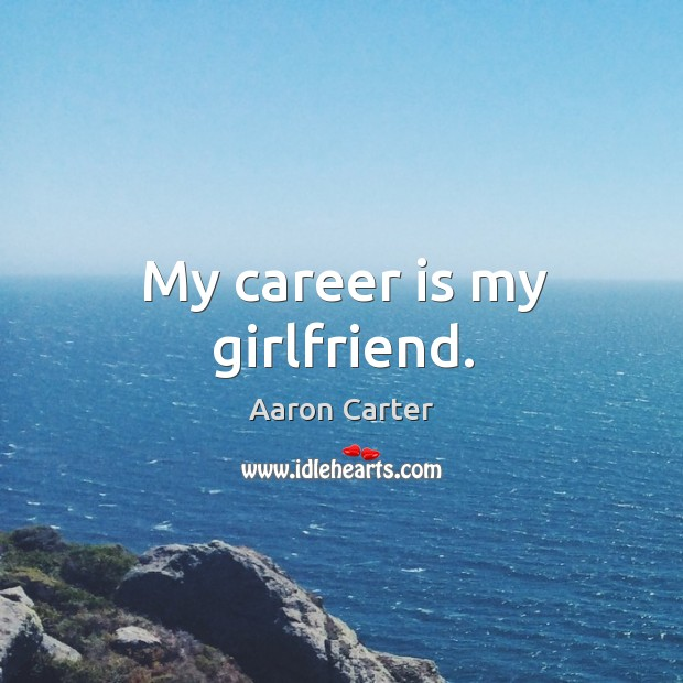 Image, My career is my girlfriend.