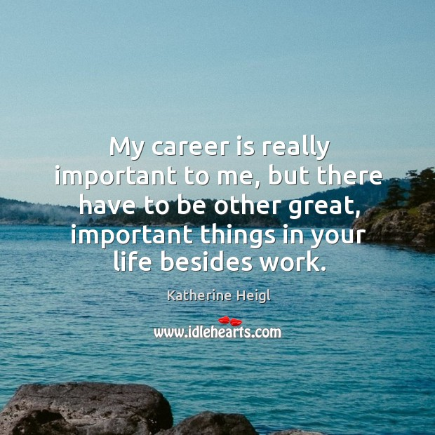 My career is really important to me, but there have to be other great, important things in your life besides work. Image