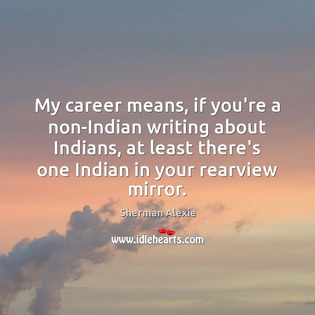 My career means, if you're a non-Indian writing about Indians, at least Sherman Alexie Picture Quote