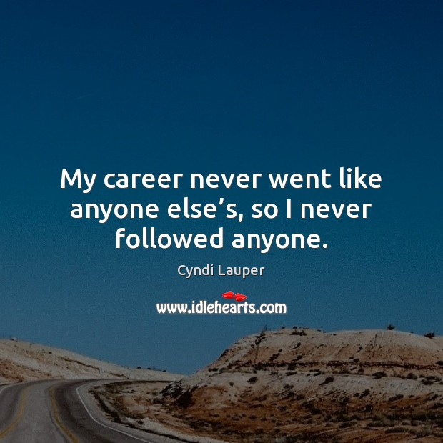 My career never went like anyone else's, so I never followed anyone. Cyndi Lauper Picture Quote