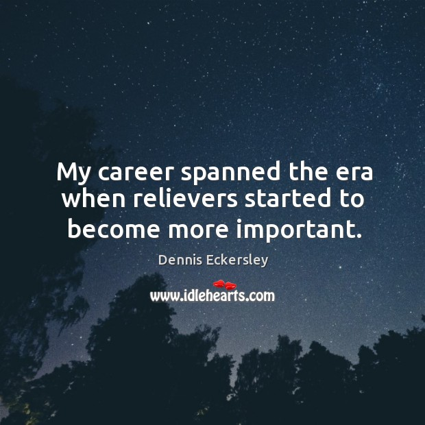 My career spanned the era when relievers started to become more important. Dennis Eckersley Picture Quote