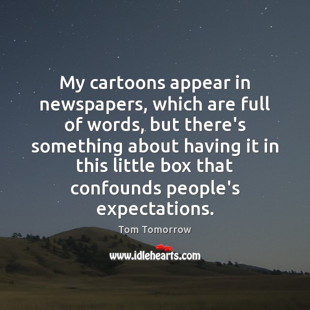 My cartoons appear in newspapers, which are full of words, but there's Tom Tomorrow Picture Quote