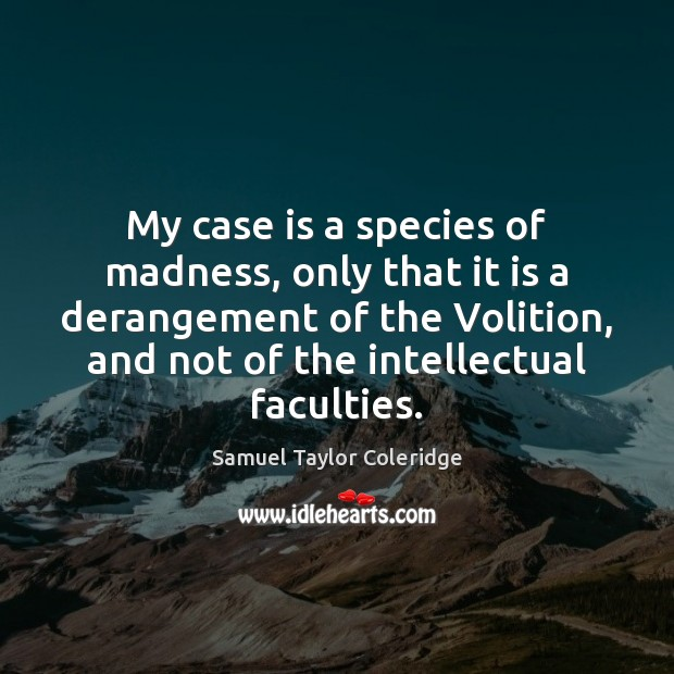 My case is a species of madness, only that it is a Samuel Taylor Coleridge Picture Quote