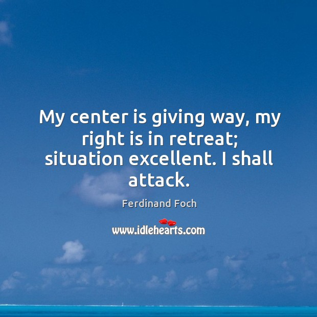 My center is giving way, my right is in retreat; situation excellent. I shall attack. Image