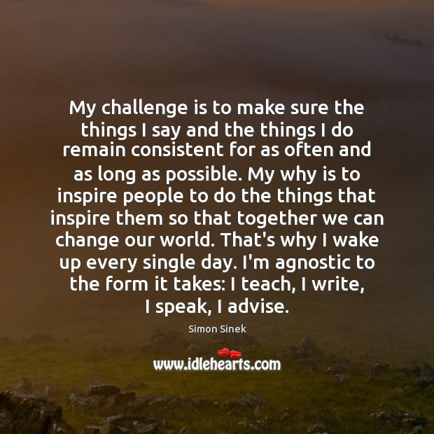 My challenge is to make sure the things I say and the Simon Sinek Picture Quote