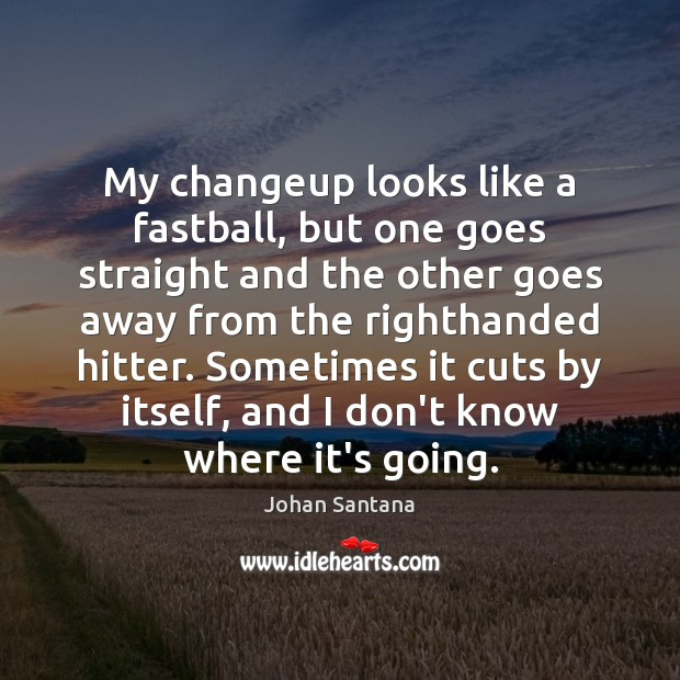 My changeup looks like a fastball, but one goes straight and the Johan Santana Picture Quote