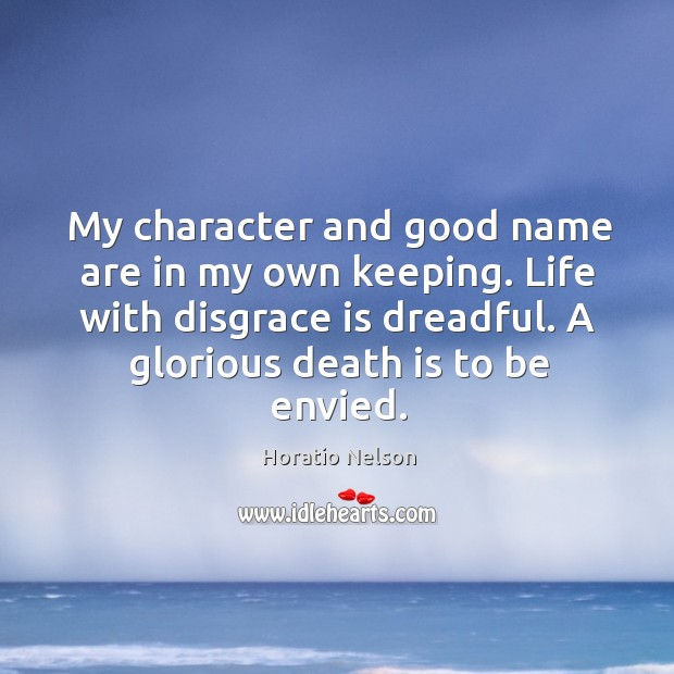 My character and good name are in my own keeping. Life with disgrace is dreadful. A glorious death is to be envied. Image