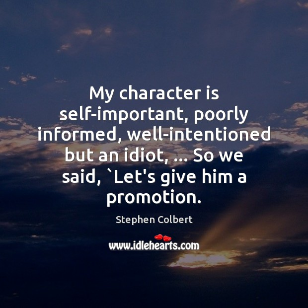 My character is self-important, poorly informed, well-intentioned but an idiot, … So we Stephen Colbert Picture Quote