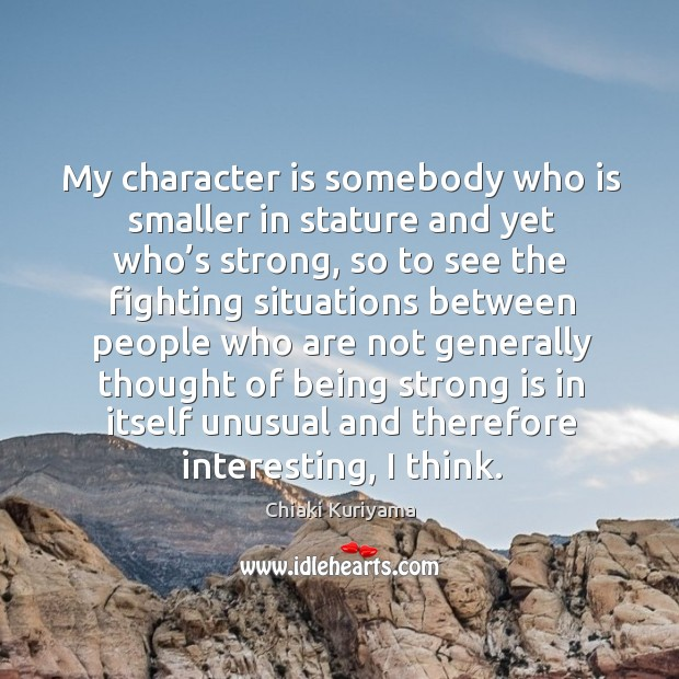 My character is somebody who is smaller in stature and yet who's strong Being Strong Quotes Image