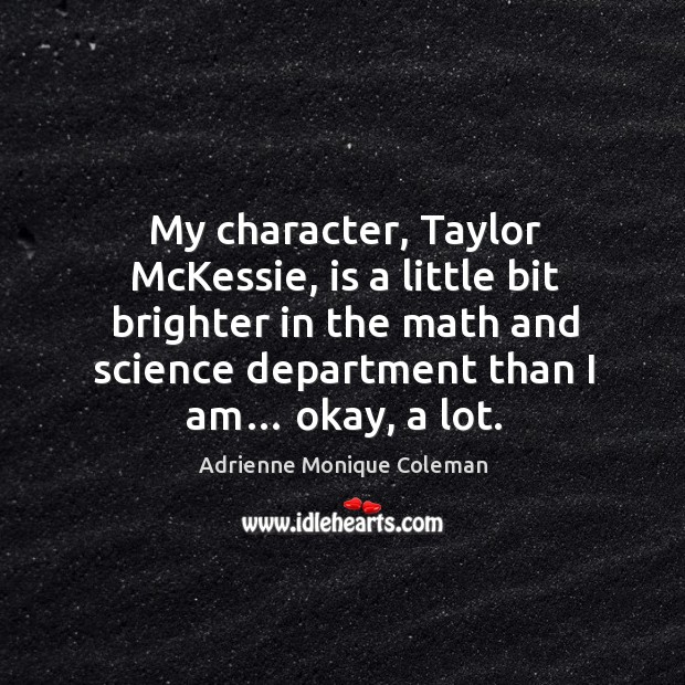 My character, taylor mckessie, is a little bit brighter in the math and science department than I am… okay, a lot. Image