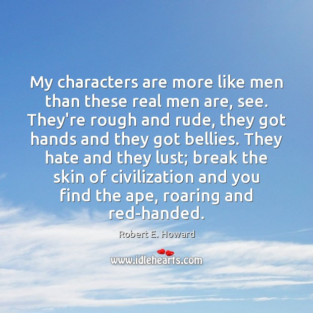 My characters are more like men than these real men are, see. Robert E. Howard Picture Quote