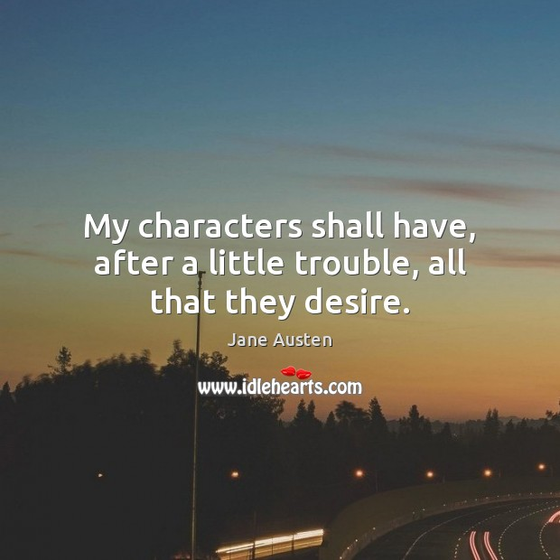 My characters shall have, after a little trouble, all that they desire. Jane Austen Picture Quote