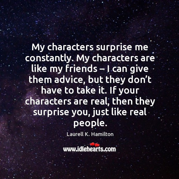My characters surprise me constantly. My characters are like my friends Image