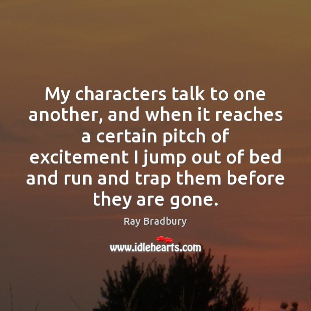 My characters talk to one another, and when it reaches a certain Ray Bradbury Picture Quote
