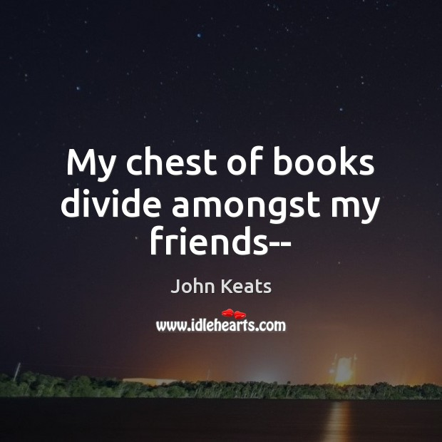 My chest of books divide amongst my friends– John Keats Picture Quote