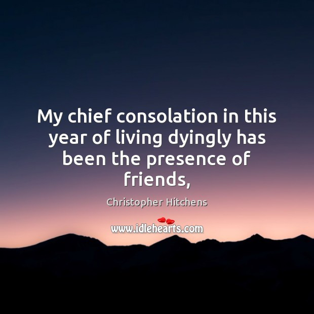 Image, My chief consolation in this year of living dyingly has been the presence of friends,