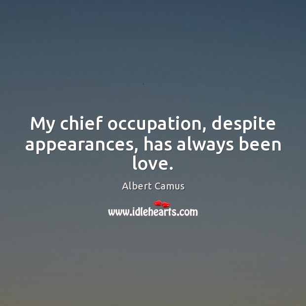 Image, My chief occupation, despite appearances, has always been love.