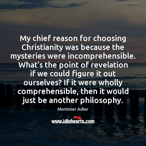 Image, My chief reason for choosing Christianity was because the mysteries were incomprehensible.