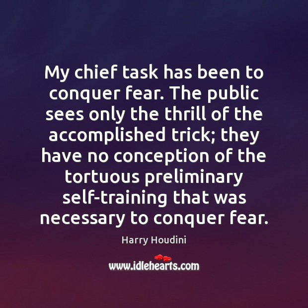 My chief task has been to conquer fear. The public sees only Image
