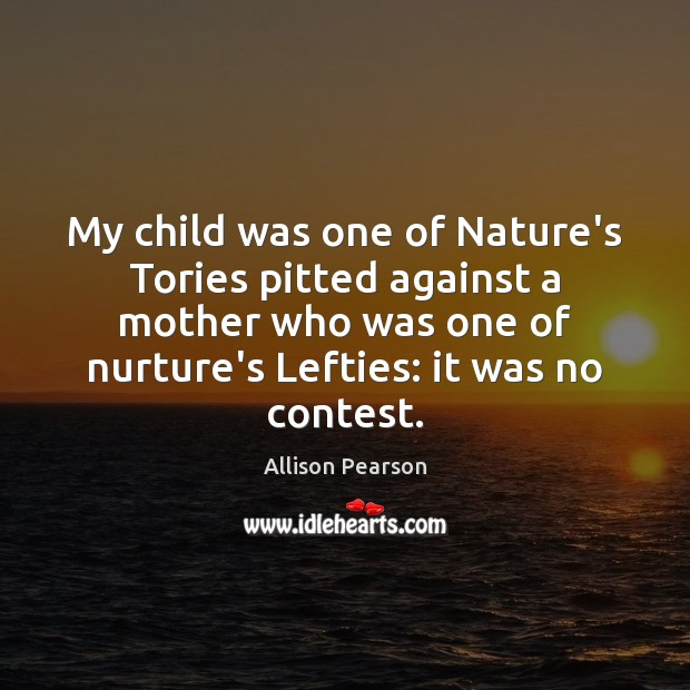 My child was one of Nature's Tories pitted against a mother who Image