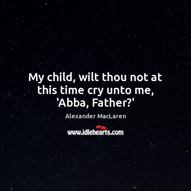 My child, wilt thou not at this time cry unto me, 'Abba, Father?' Alexander MacLaren Picture Quote
