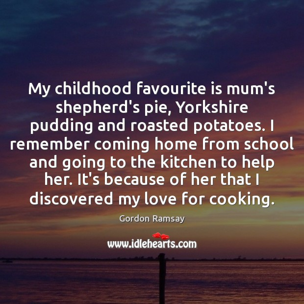 My childhood favourite is mum's shepherd's pie, Yorkshire pudding and roasted potatoes. Gordon Ramsay Picture Quote