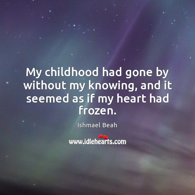My childhood had gone by without my knowing, and it seemed as if my heart had frozen. Ishmael Beah Picture Quote
