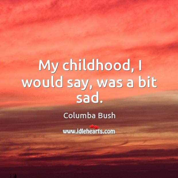 My childhood, I would say, was a bit sad. Image