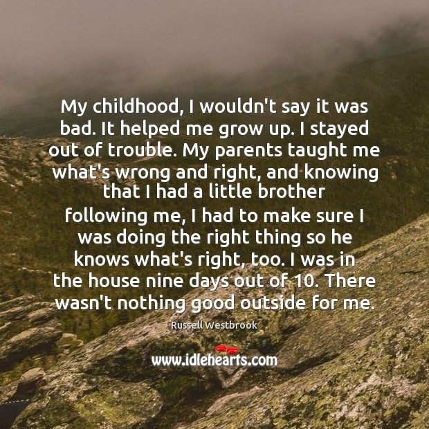 My childhood, I wouldn't say it was bad. It helped me grow Image